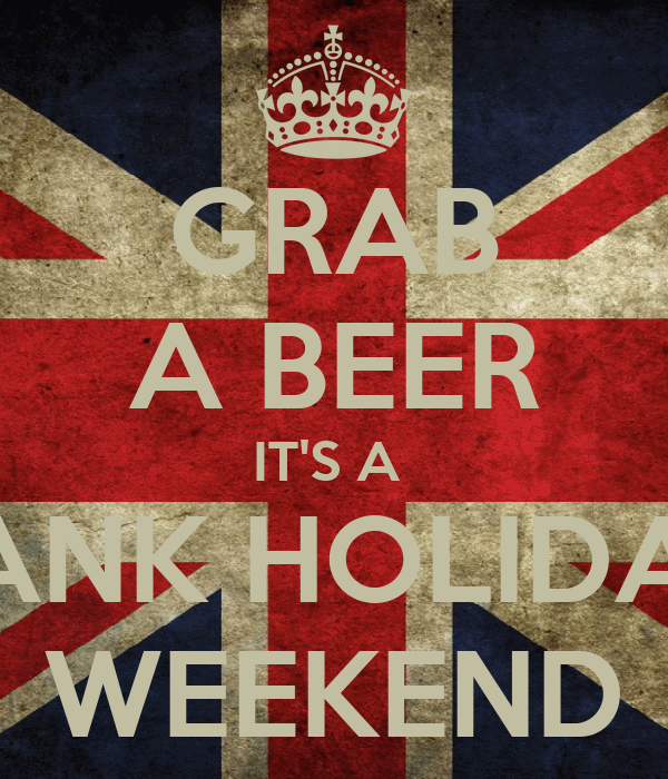 GRAB A BEER IT'S A  BANK HOLIDAY WEEKEND
