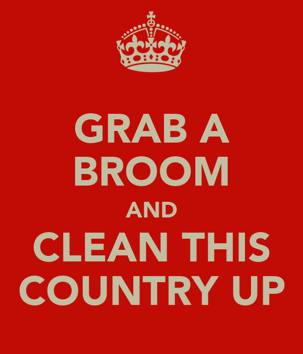 GRAB A BROOM AND CLEAN THIS COUNTRY UP