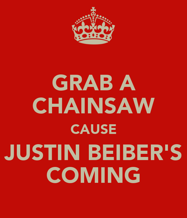 GRAB A CHAINSAW CAUSE JUSTIN BEIBER'S COMING