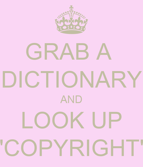 GRAB A  DICTIONARY AND LOOK UP 'COPYRIGHT'