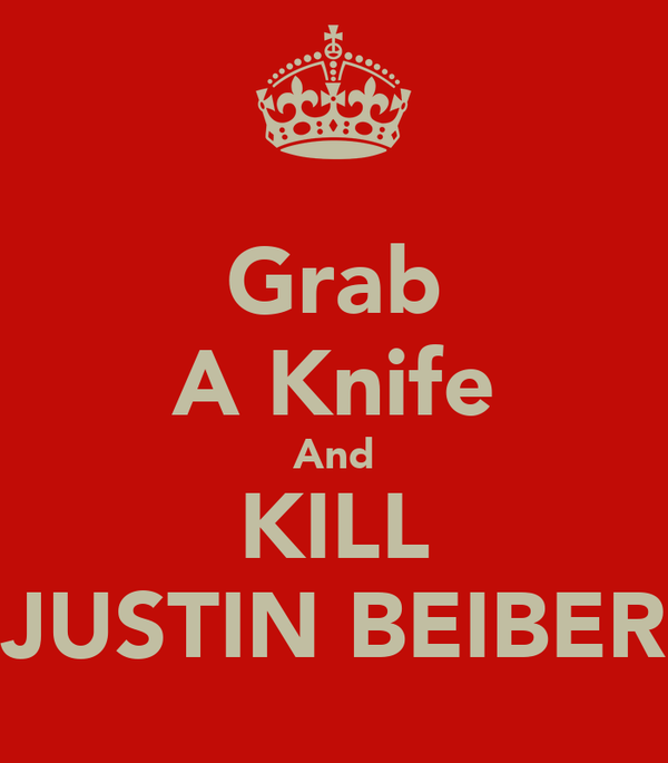 Grab A Knife And KILL JUSTIN BEIBER