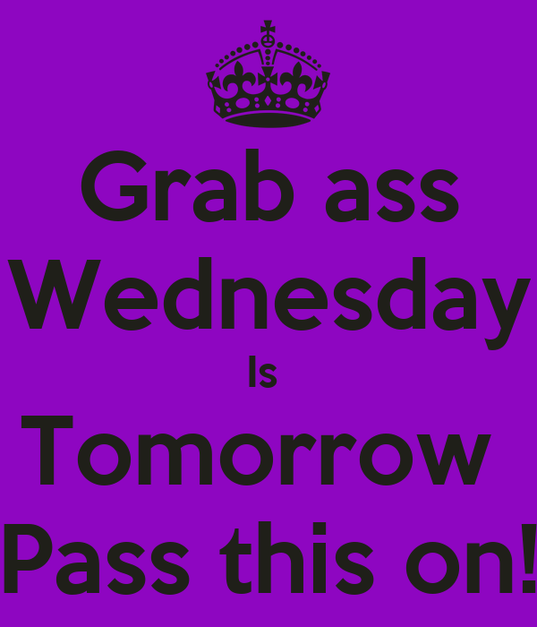Grab ass Wednesday Is  Tomorrow  Pass this on!