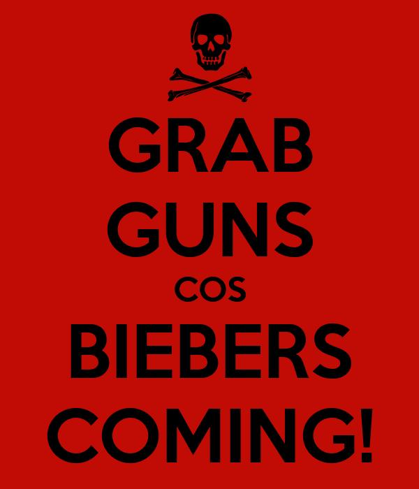 GRAB GUNS COS BIEBERS COMING!