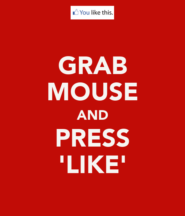 GRAB MOUSE AND PRESS 'LIKE'