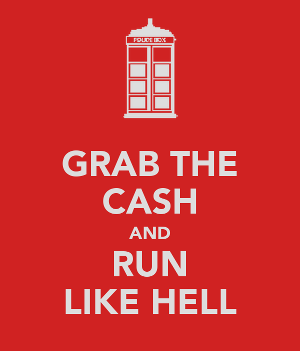 GRAB THE CASH AND RUN LIKE HELL