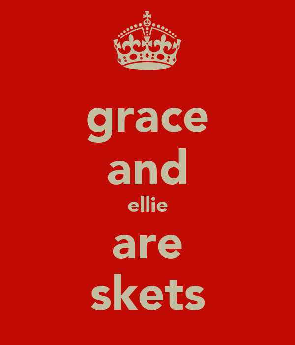 grace and ellie are skets
