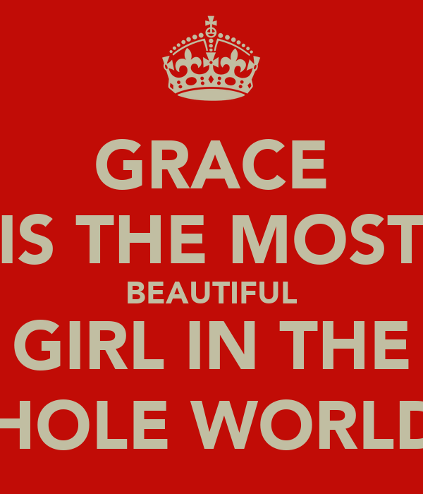 GRACE IS THE MOST BEAUTIFUL GIRL IN THE WHOLE WORLD ;)