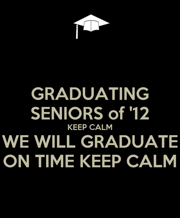 GRADUATING SENIORS of '12 KEEP CALM WE WILL GRADUATE ON TIME KEEP CALM