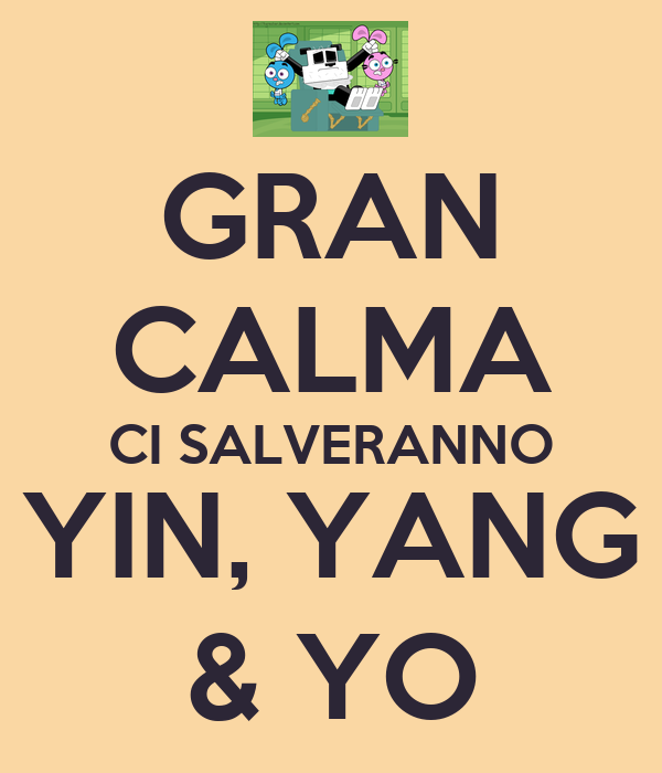 GRAN CALMA CI SALVERANNO YIN, YANG & YO