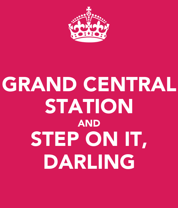 GRAND CENTRAL STATION AND STEP ON IT, DARLING