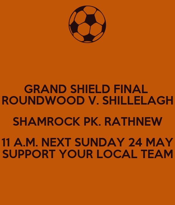 GRAND SHIELD FINAL  ROUNDWOOD V. SHILLELAGH SHAMROCK PK. RATHNEW 11 A.M. NEXT SUNDAY 24 MAY SUPPORT YOUR LOCAL TEAM