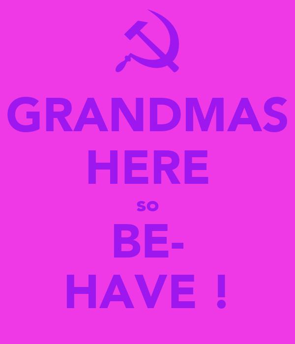 GRANDMAS HERE so BE- HAVE !