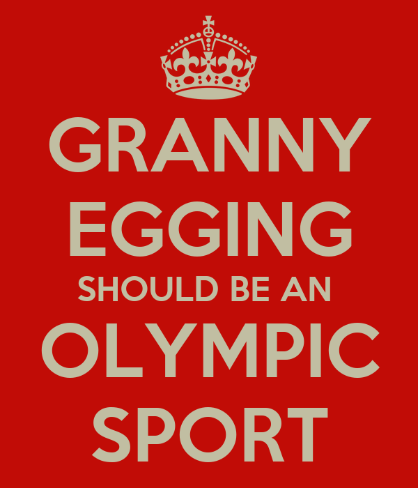GRANNY EGGING SHOULD BE AN  OLYMPIC SPORT