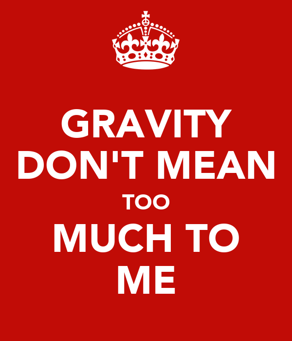 GRAVITY DON'T MEAN TOO MUCH TO ME