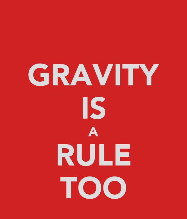 GRAVITY IS A RULE TOO