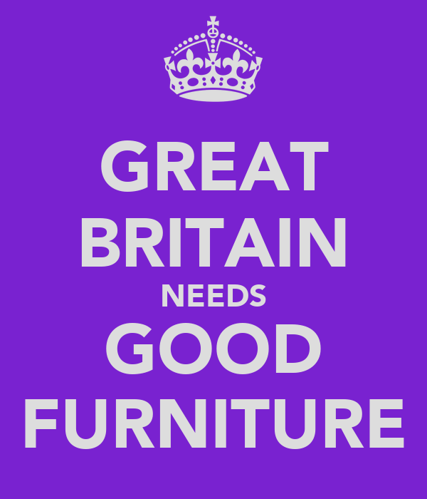 GREAT BRITAIN NEEDS GOOD FURNITURE