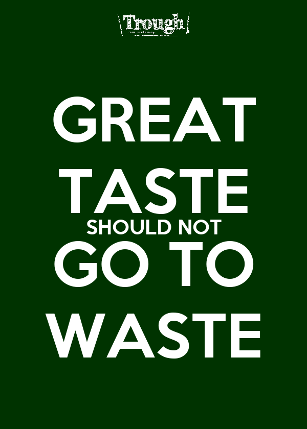 GREAT TASTE SHOULD NOT GO TO WASTE
