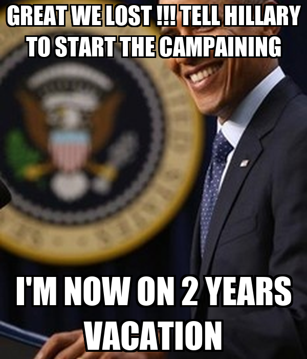 GREAT WE LOST !!! TELL HILLARY TO START THE CAMPAINING I'M NOW ON 2 YEARS VACATION