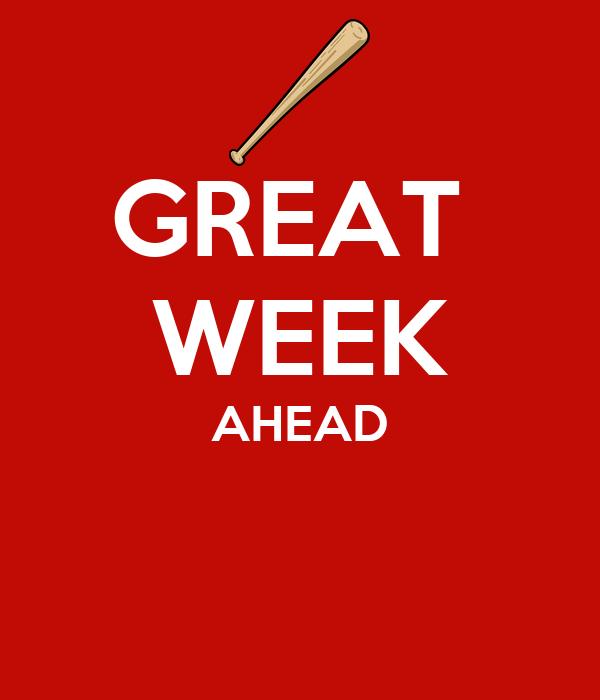 GREAT  WEEK AHEAD