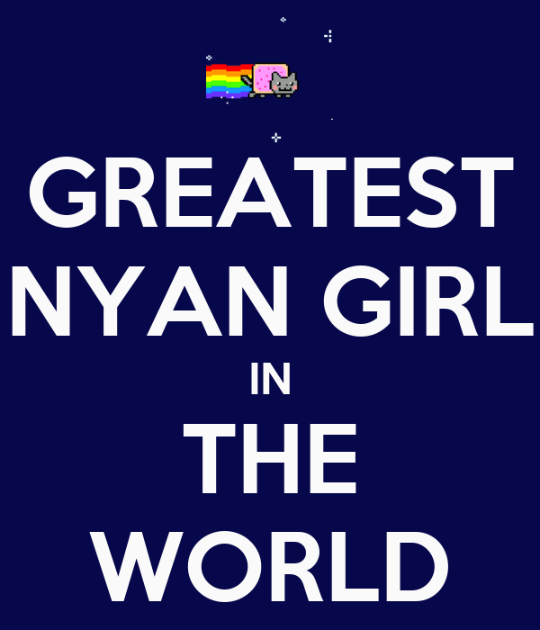 GREATEST NYAN GIRL IN THE WORLD