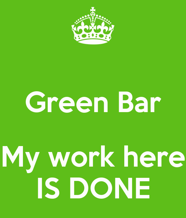 Green Bar  My work here IS DONE