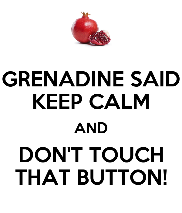 GRENADINE SAID KEEP CALM AND DON'T TOUCH THAT BUTTON!