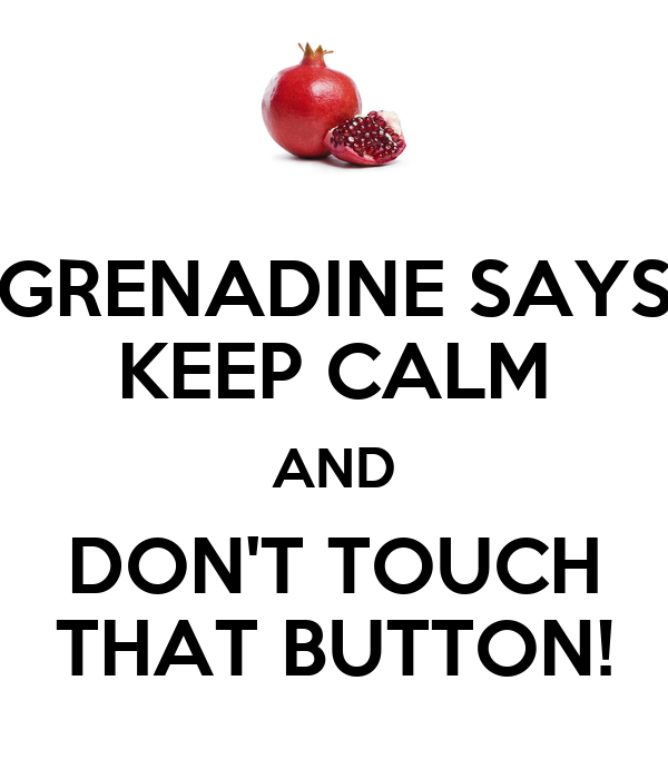 GRENADINE SAYS KEEP CALM AND DON'T TOUCH THAT BUTTON!