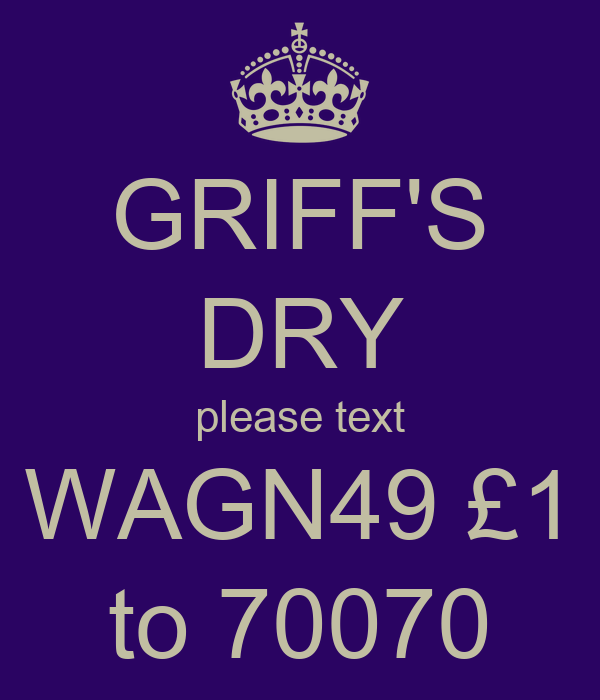 GRIFF'S DRY please text WAGN49 £1 to 70070