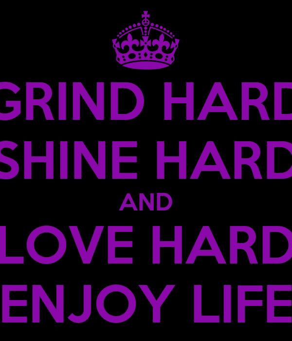 GRIND HARD SHINE HARD AND LOVE HARD ENJOY LIFE