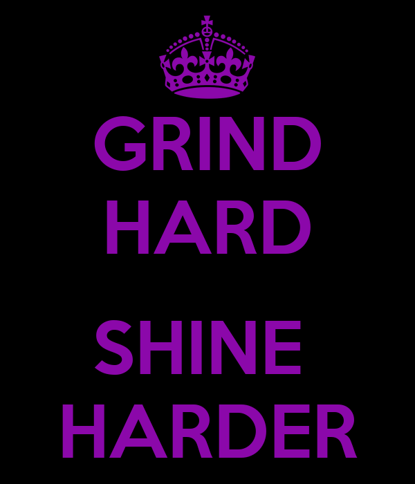 GRIND HARD  SHINE  HARDER