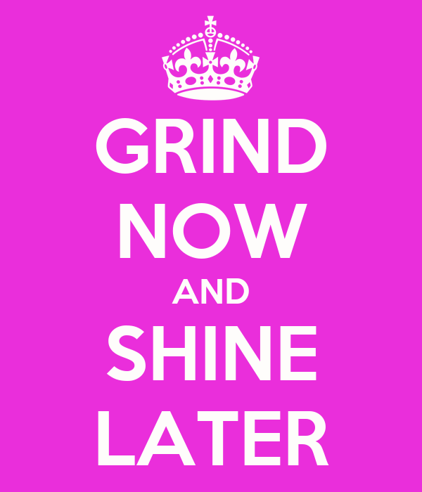 GRIND NOW AND SHINE LATER