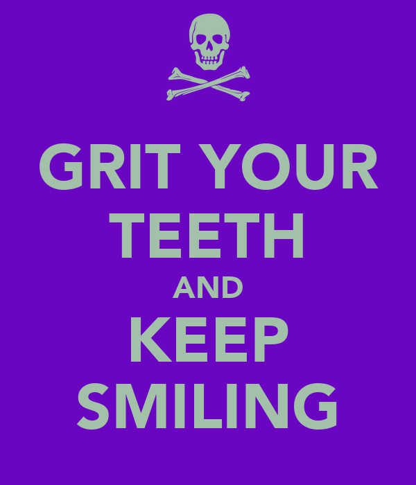 GRIT YOUR TEETH AND KEEP SMILING