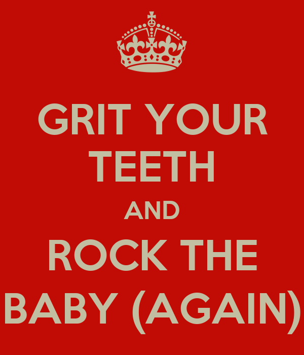 GRIT YOUR TEETH AND ROCK THE BABY (AGAIN)