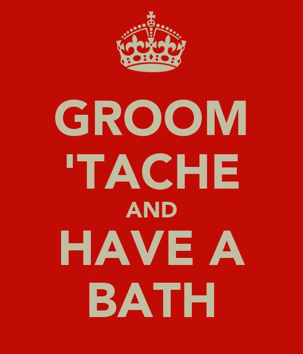GROOM 'TACHE AND HAVE A BATH