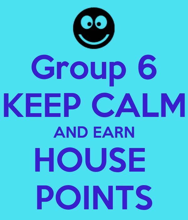 Group 6 KEEP CALM AND EARN HOUSE  POINTS