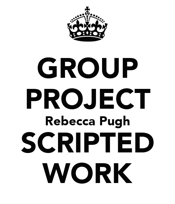 GROUP PROJECT Rebecca Pugh SCRIPTED WORK