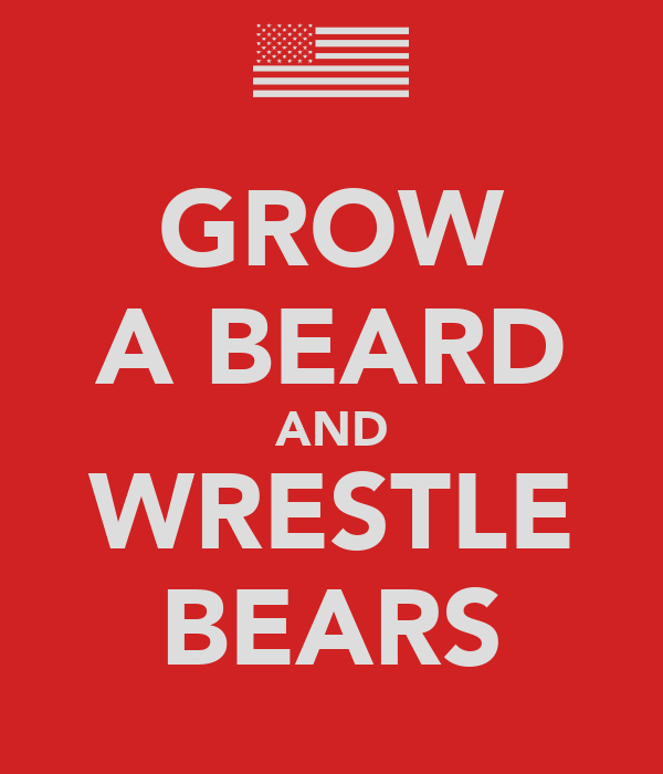 GROW A BEARD AND WRESTLE BEARS