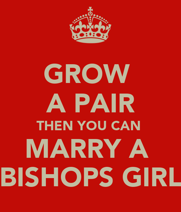 GROW  A PAIR THEN YOU CAN  MARRY A  BISHOPS GIRL