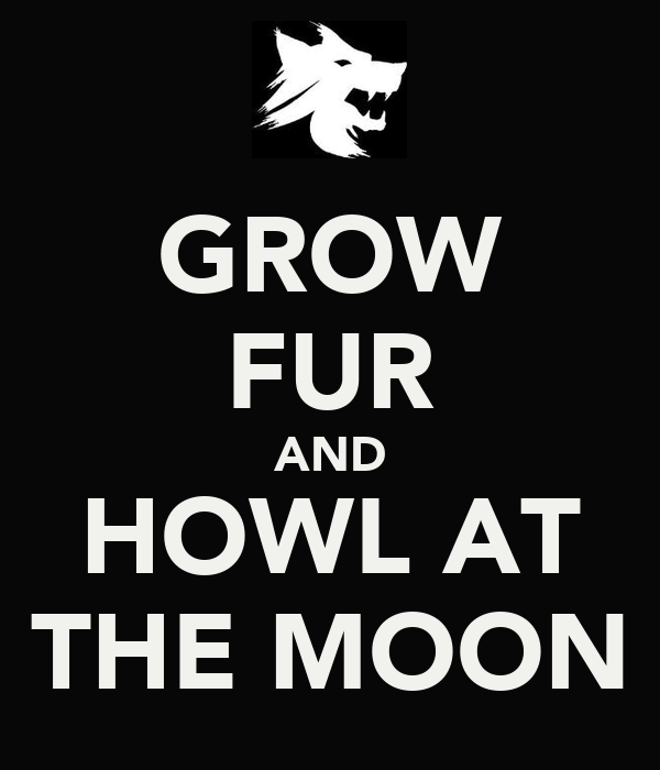 GROW FUR AND HOWL AT THE MOON