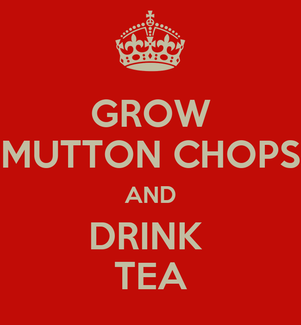 GROW MUTTON CHOPS AND DRINK  TEA