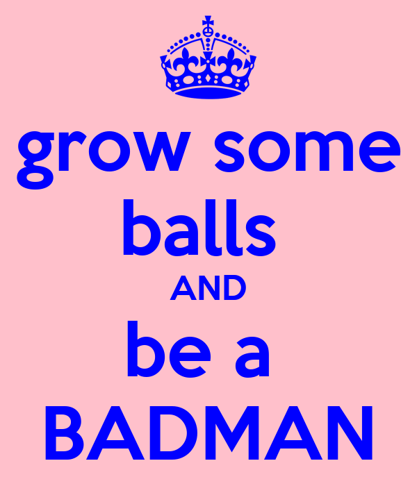 grow some balls  AND be a  BADMAN