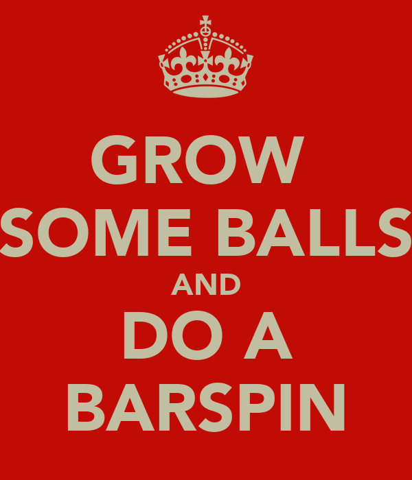 GROW  SOME BALLS AND DO A BARSPIN