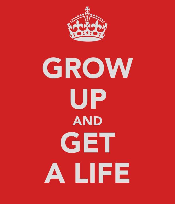 GROW UP AND GET A LIFE