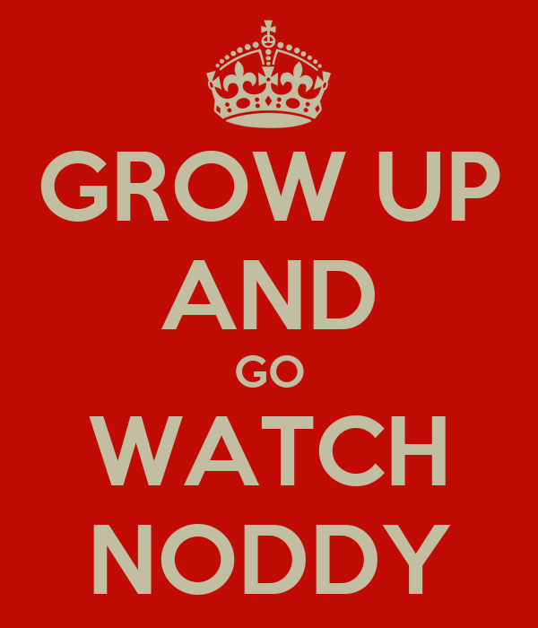 GROW UP AND GO WATCH NODDY
