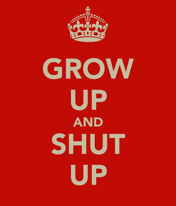 GROW UP AND SHUT UP