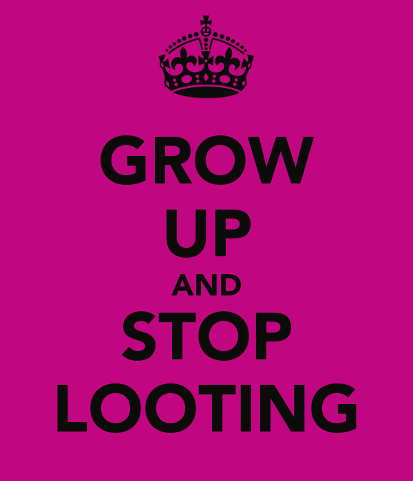 GROW UP AND STOP LOOTING