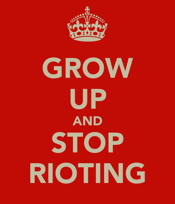 GROW UP AND STOP RIOTING
