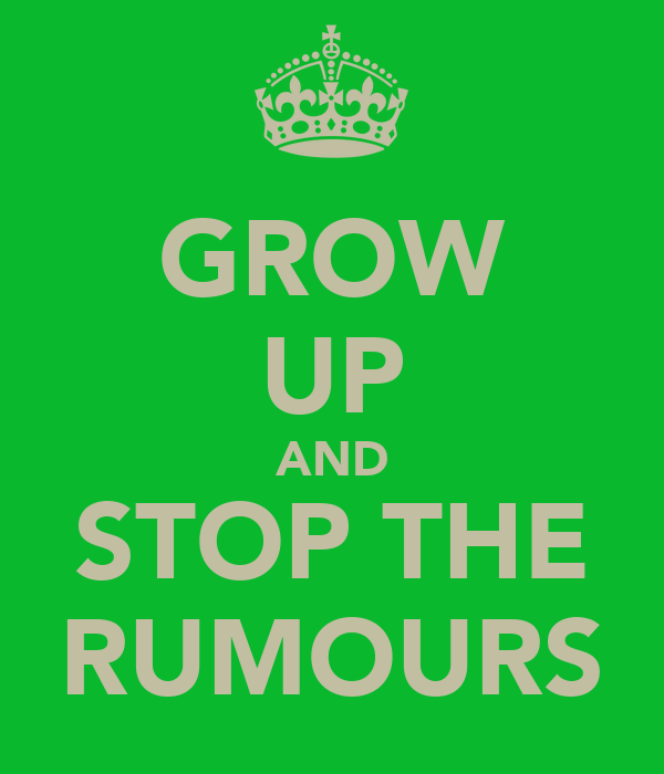 GROW UP AND STOP THE RUMOURS