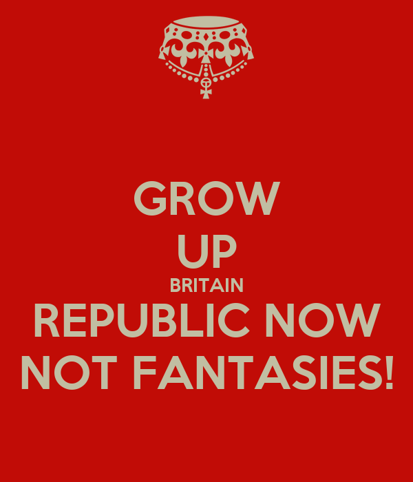 GROW UP BRITAIN REPUBLIC NOW NOT FANTASIES!