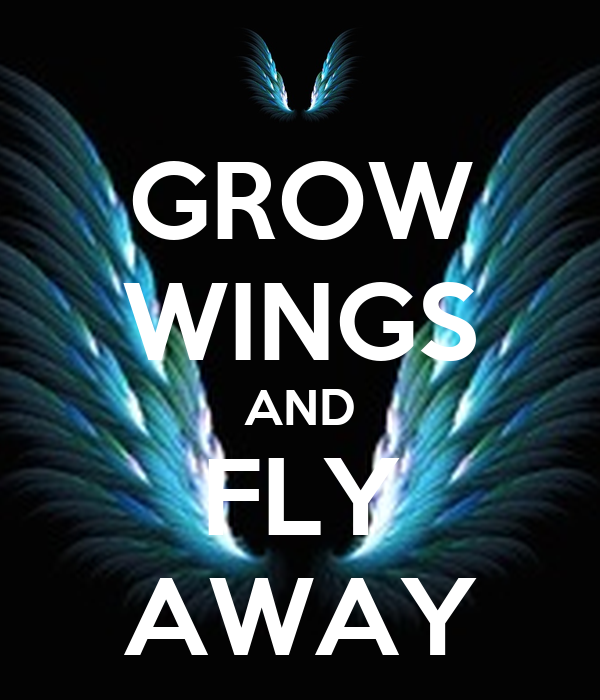 GROW WINGS AND FLY AWAY